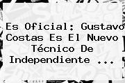 Es Oficial: <b>Gustavo Costas</b> Es El Nuevo Técnico De Independiente ...