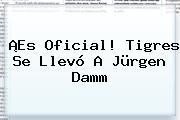 ¡Es Oficial! Tigres Se Llevó A <b>Jürgen Damm</b>