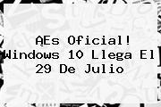 ¡Es Oficial! <b>Windows 10</b> Llega El 29 De Julio