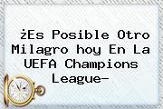¿Es Posible Otro Milagro <b>hoy</b> En La <b>UEFA Champions League</b>?