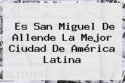 Es <b>San Miguel De Allende</b> La Mejor Ciudad De América Latina