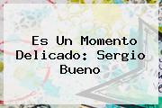 Es Un Momento Delicado: <b>Sergio Bueno</b>