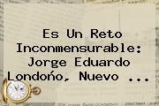 Es Un Reto Inconmensurable: <b>Jorge Eduardo Londoño</b>, Nuevo <b>...</b>
