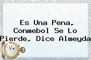 Es Una Pena, <b>Conmebol</b> Se Lo Pierde, Dice Almeyda