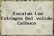 Escalan Los Estragos Del <b>volcán Calbuco</b>