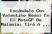 Escándalo Con Valentino Rossi En El <b>MotoGP</b> De Malasia: Tiró A <b>...</b>