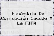 Escándalo De Corrupción Sacude A La <b>FIFA</b>