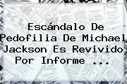 Escándalo De Pedofilia De <b>Michael Jackson</b> Es Revivido Por Informe ...