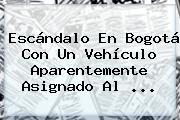 Escándalo En Bogotá Con Un Vehículo Aparentemente Asignado Al <b>...</b>