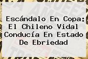 Escándalo En Copa: El Chileno <b>Vidal</b> Conducía En Estado De Ebriedad