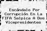 Escándalo Por Corrupción En La <b>FIFA</b> Salpica A Dos Vicepresidentes