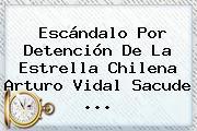 Escándalo Por Detención De La Estrella Chilena <b>Arturo Vidal</b> Sacude <b>...</b>
