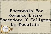 <b>Escandalo Por Romance Entre Sacerdote Y Feligres En Medellin</b>