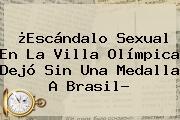 ¿Escándalo Sexual En La Villa Olímpica Dejó Sin Una Medalla A Brasil?