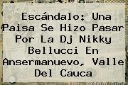 Escándalo: Una Paisa Se Hizo Pasar Por La Dj Nikky Bellucci En Ansermanuevo, Valle Del Cauca