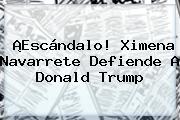 ¡Escándalo! <b>Ximena Navarrete</b> Defiende A Donald Trump