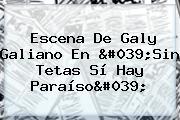 Escena De Galy Galiano En &#039;<b>Sin Tetas Sí Hay Paraíso</b>&#039;