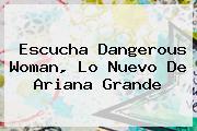 Escucha <b>Dangerous Woman</b>, Lo Nuevo De Ariana Grande
