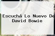 Escuchá Lo Nuevo De <b>David Bowie</b>