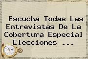 Escucha Todas Las Entrevistas De La Cobertura Especial Elecciones <b>...</b>