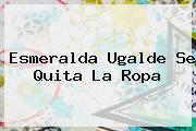 <b>Esmeralda Ugalde</b> Se Quita La Ropa