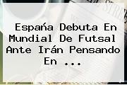 España Debuta En <b>Mundial De Futsal</b> Ante Irán Pensando En ...