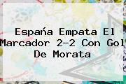 <b>España</b> Empata El Marcador 2-2 Con Gol De Morata