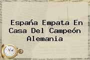 <b>España</b> Empata En Casa Del Campeón <b>Alemania</b>