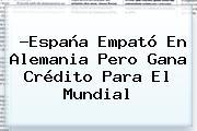 ?España Empató En Alemania Pero Gana Crédito Para El Mundial