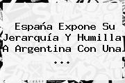 España Expone Su Jerarquía Y Humilla A <b>Argentina</b> Con Una ...