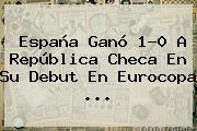 <b>España</b> Ganó 1-0 A <b>República Checa</b> En Su Debut En Eurocopa <b>...</b>