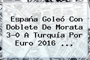 <b>España</b> Goleó Con Doblete De Morata 3-0 A <b>Turquía</b> Por Euro 2016 <b>...</b>