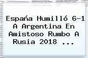 <b>España</b> Humilló 6-1 A <b>Argentina</b> En Amistoso Rumbo A Rusia 2018 ...