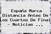 España <b>marca</b> Distancia Antes De Los Cuartos De Final - Noticias <b>...</b>