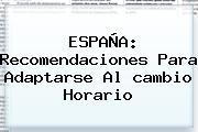 ESPAÑA: Recomendaciones Para Adaptarse Al <b>cambio Horario</b>