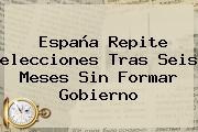 <b>España</b> Repite <b>elecciones</b> Tras Seis Meses Sin Formar Gobierno