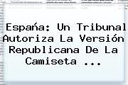 España: Un Tribunal Autoriza La Versión Republicana De La Camiseta ...