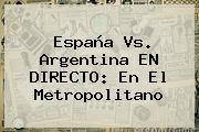 <b>España Vs</b>. <b>Argentina</b> EN DIRECTO: En El Metropolitano