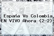 España Vs <b>Colombia</b> EN VIVO Ahora (2-2)
