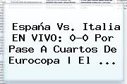 <b>España Vs</b>. <b>Italia</b> EN VIVO: 0-0 Por Pase A Cuartos De Eurocopa | El ...