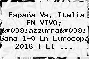 <b>España Vs</b>. <b>Italia</b> EN VIVO: &#039;azzurra&#039; Gana 1-0 En Eurocopa 2016 | El ...