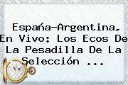 <b>España</b>-<b>Argentina</b>, En Vivo: Los Ecos De La Pesadilla De La Selección ...