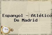 Espanyol - <b>Atlético De Madrid</b>
