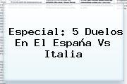 Especial: 5 Duelos En El <b>España Vs Italia</b>