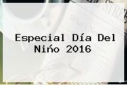 Especial <b>Día Del Niño 2016</b>