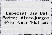 Especial <b>Día Del Padre</b>: Videojuegos Sólo Para Adultos