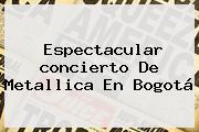 Espectacular Concierto De <b>Metallica En Bogotá</b>