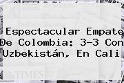 Espectacular Empate De Colombia: 3-3 Con Uzbekistán, En Cali