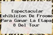 Espectacular Exhibicion De <b>Froome</b> Para Ganar La Etapa 8 Del Tour