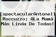 EspectacularAntonella <b>Roccuzzo</b>: ¡La Mamá Más Linda De Todas!